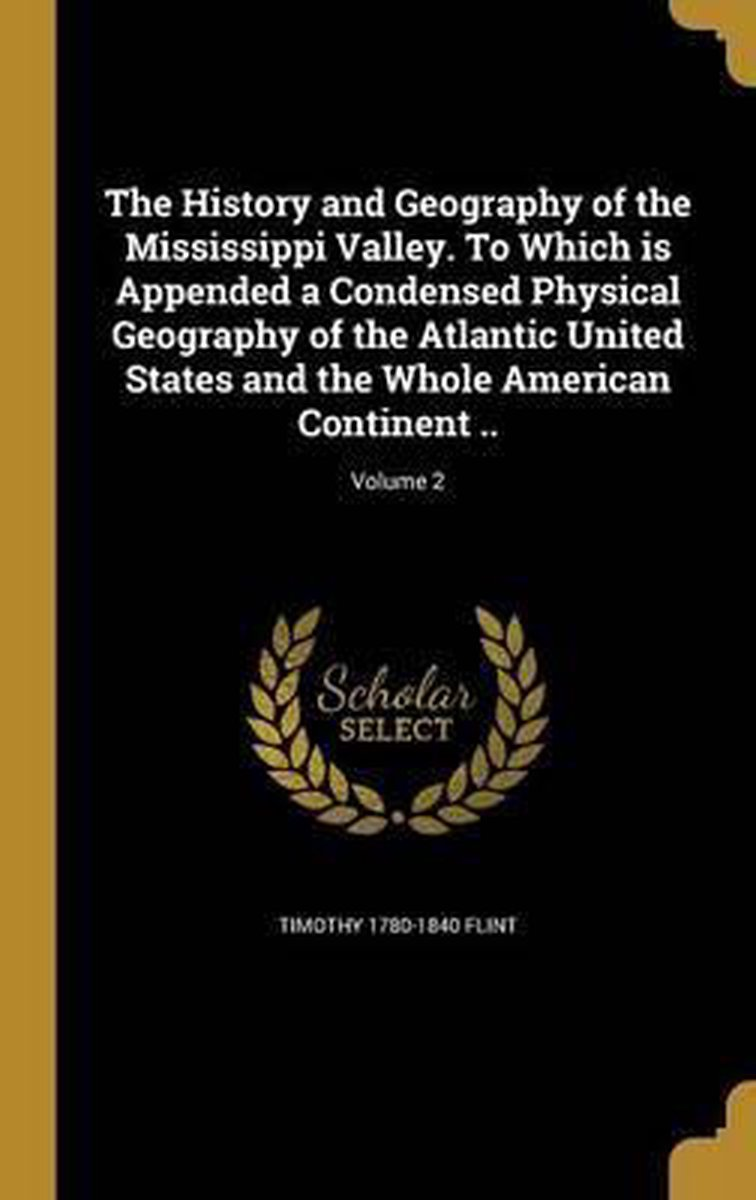 The History and Geography of the Mississippi Valley. to Which Is Appended a Condensed Physical Geography of the Atlantic United States and the Whole American Continent ..; Volume 2