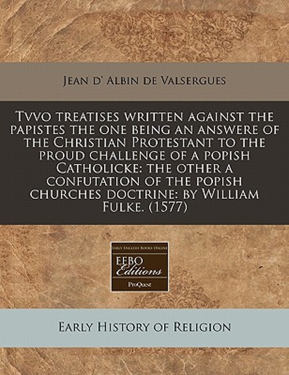 Tvvo Treatises Written Against the Papistes the One Being an Answere of the Christian Protestant to the Proud Challenge of a Popish Catholicke