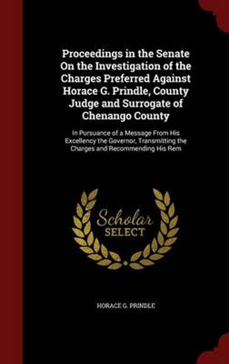 Proceedings in the Senate on the Investigation of the Charges Preferred Against Horace G. Prindle, County Judge and Surrogate of Chenango County