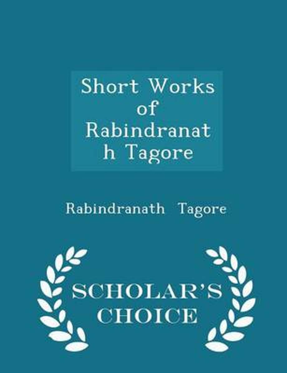 Short Works of Rabindranath Tagore - Scholar's Choice Edition