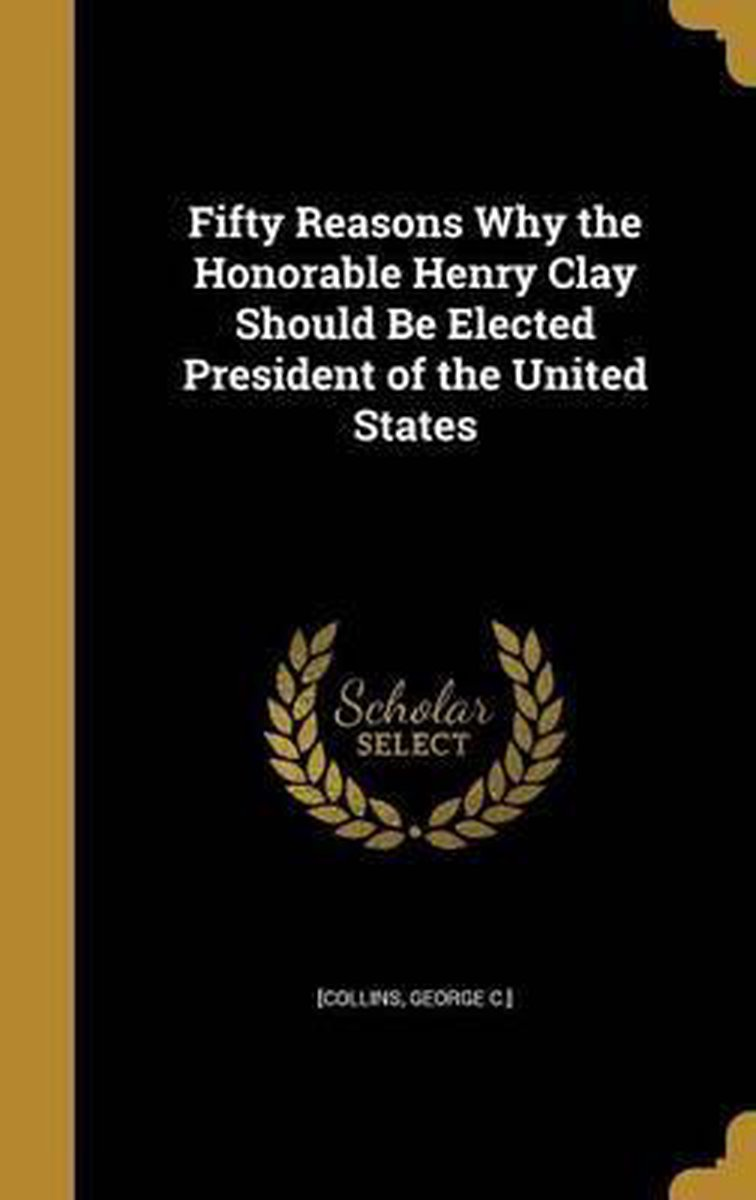 Fifty Reasons Why the Honorable Henry Clay Should Be Elected President of the United States