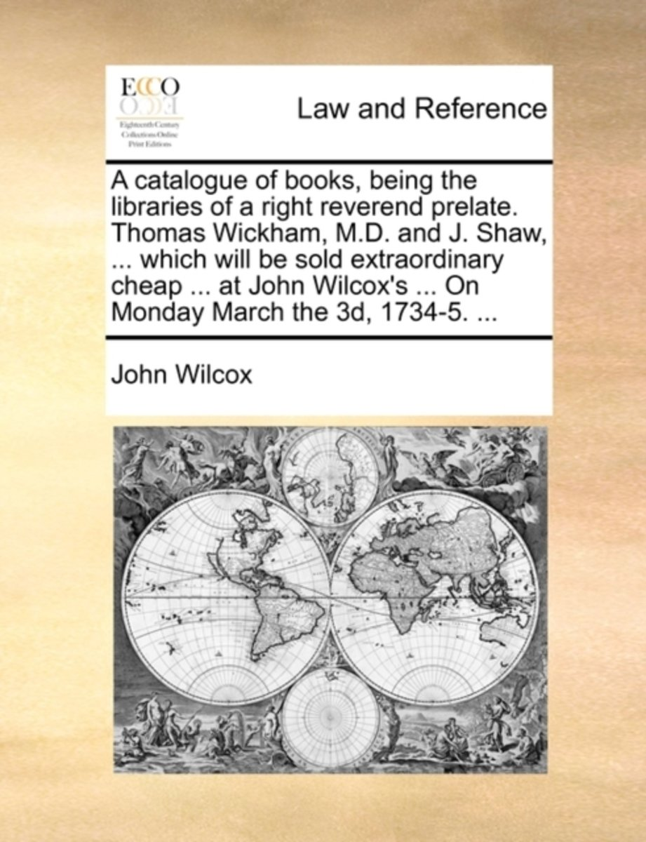 A Catalogue of Books, Being the Libraries of a Right Reverend Prelate. Thomas Wickham, M.D. and J. Shaw, ... Which Will Be Sold Extraordinary Cheap ... at John Wilcox's ... on Monday March th