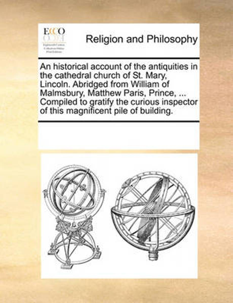 An Historical Account of the Antiquities in the Cathedral Church of St. Mary, Lincoln. Abridged from William of Malmsbury, Matthew Paris, Prince, ... Compiled to Gratify the Curious Inspector