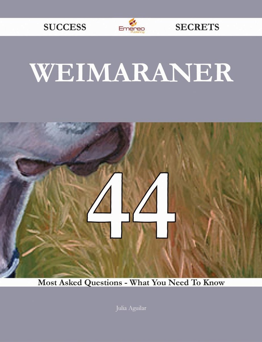 Weimaraner 44 Success Secrets - 44 Most Asked Questions On Weimaraner - What You Need To Know