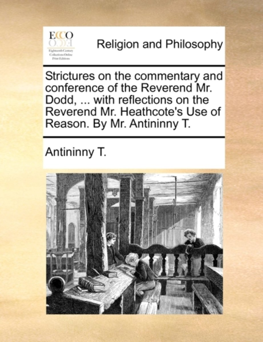 Strictures on the Commentary and Conference of the Reverend Mr. Dodd, ... with Reflections on the Reverend Mr. Heathcote's Use of Reason. by Mr. Antininny T.