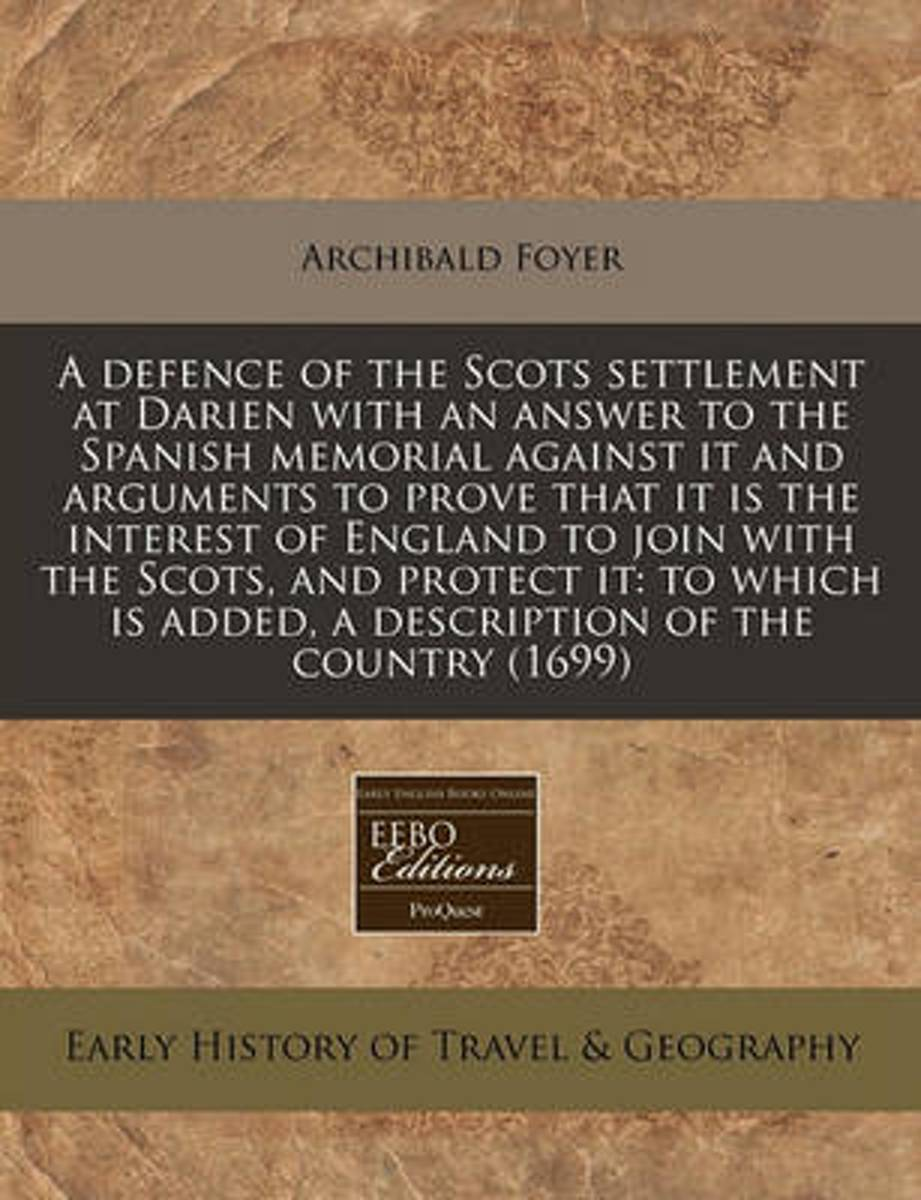 A Defence of the Scots Settlement at Darien with an Answer to the Spanish Memorial Against It and Arguments to Prove That It Is the Interest of England to Join with the Scots, and Protect It