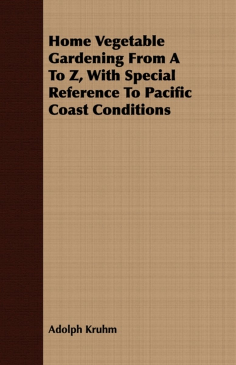 Home Vegetable Gardening From A To Z, With Special Reference To Pacific Coast Conditions