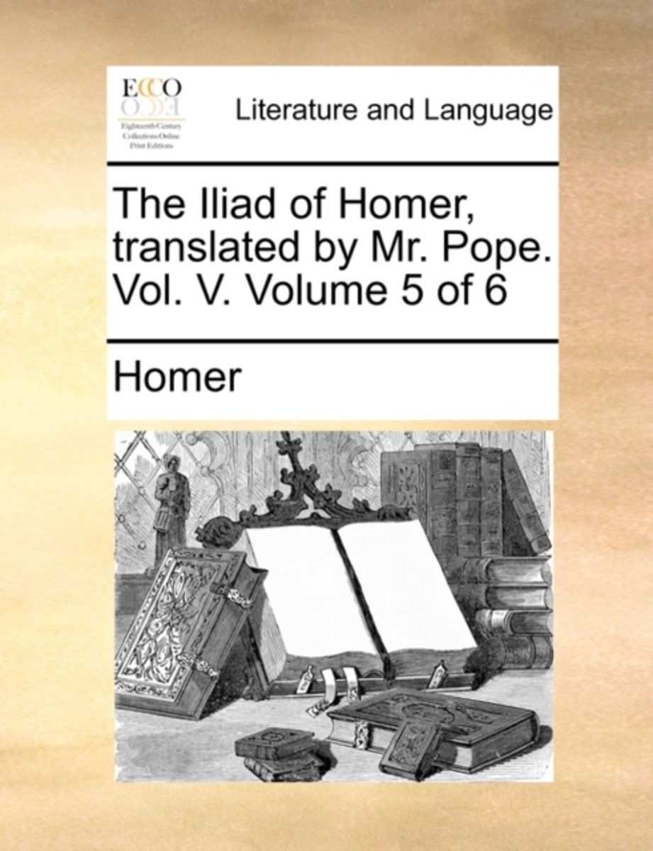 The Iliad of Homer, Translated by Mr. Pope. Vol. V. Volume 5 of 6