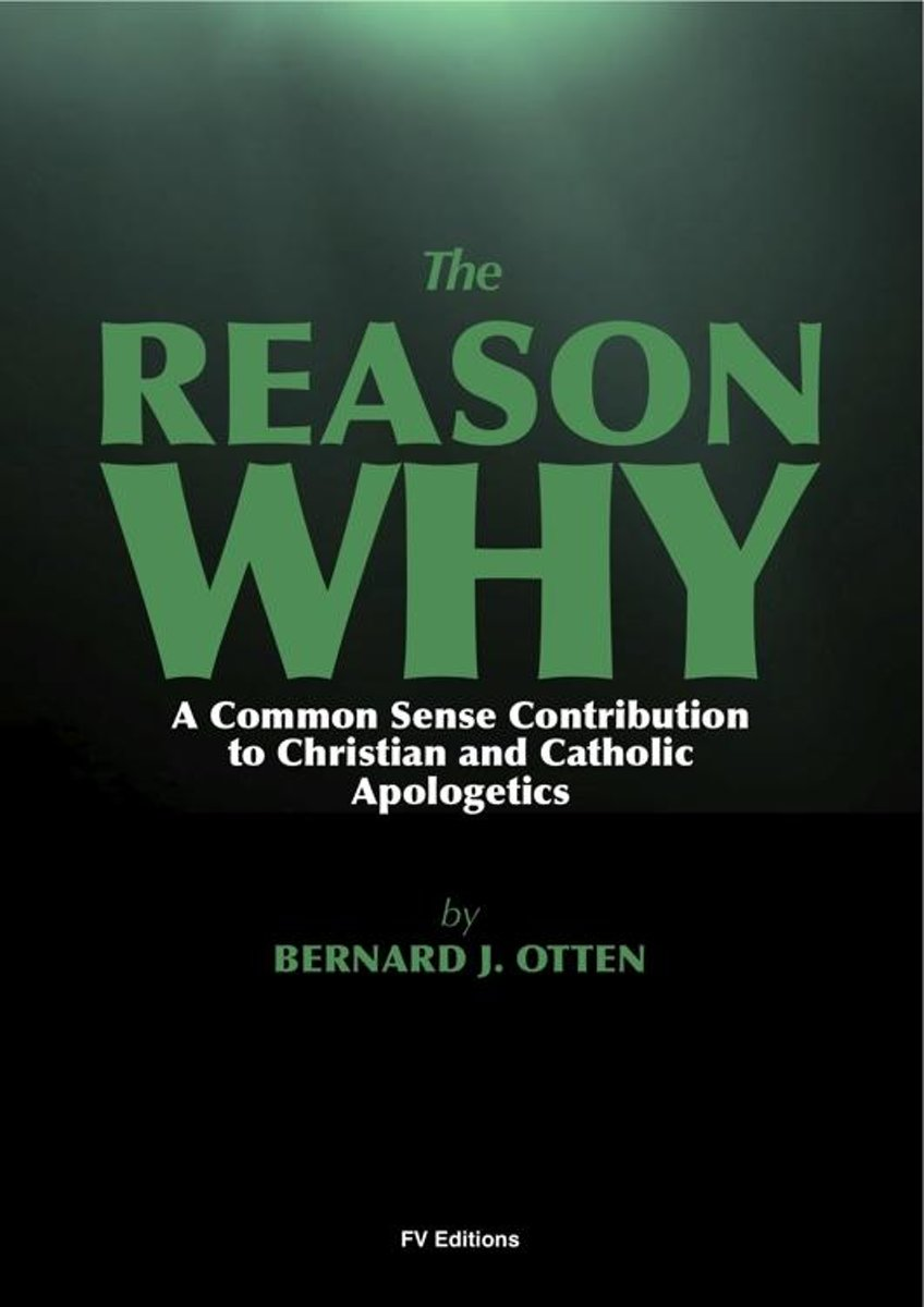 The Reason Why : A Common Sense Contribution to Christian and Catholic Apologetics