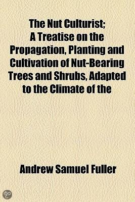 The Nut Culturist; A Treatise On The Propagation, Planting And Cultivation Of Nut-Bearing Trees And Shrubs, Adapted To The Climate Of The United States
