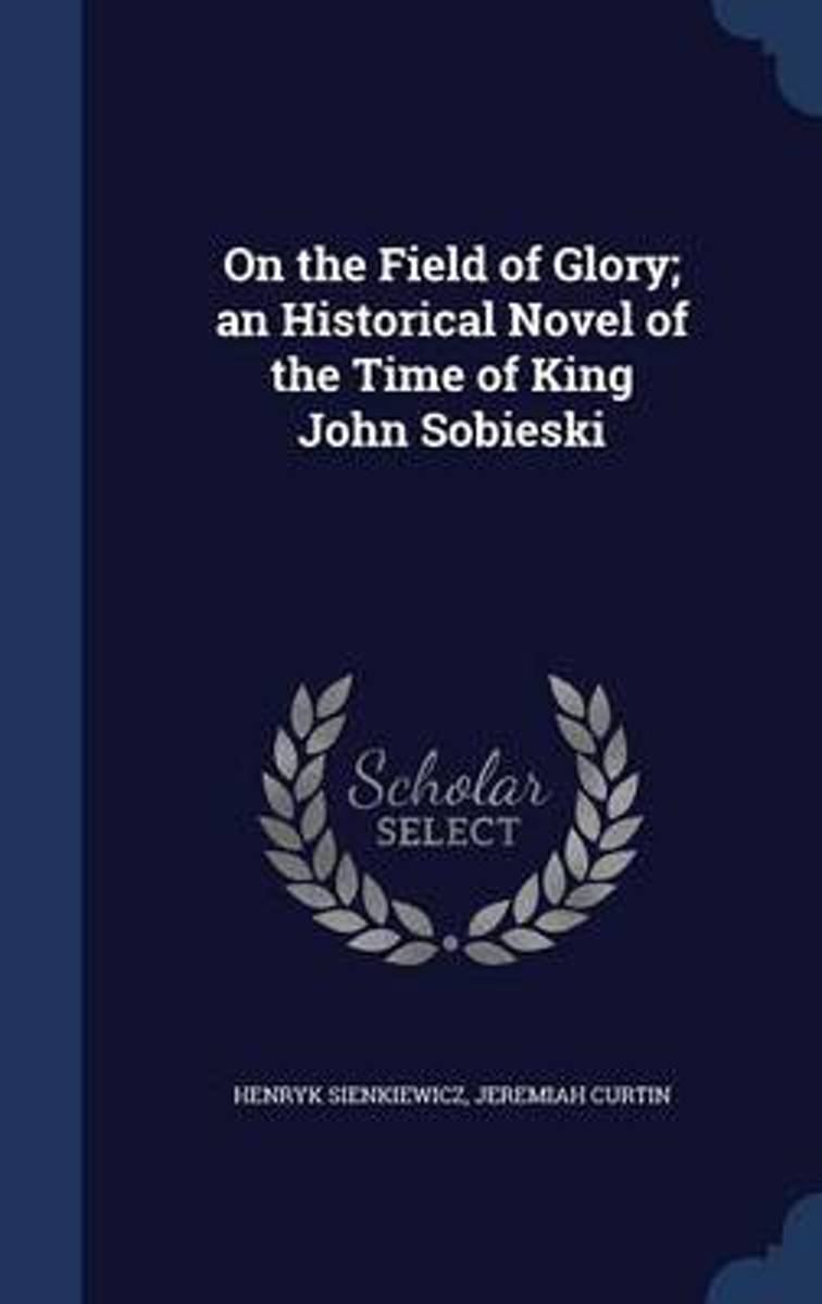 On the Field of Glory; An Historical Novel of the Time of King John Sobieski