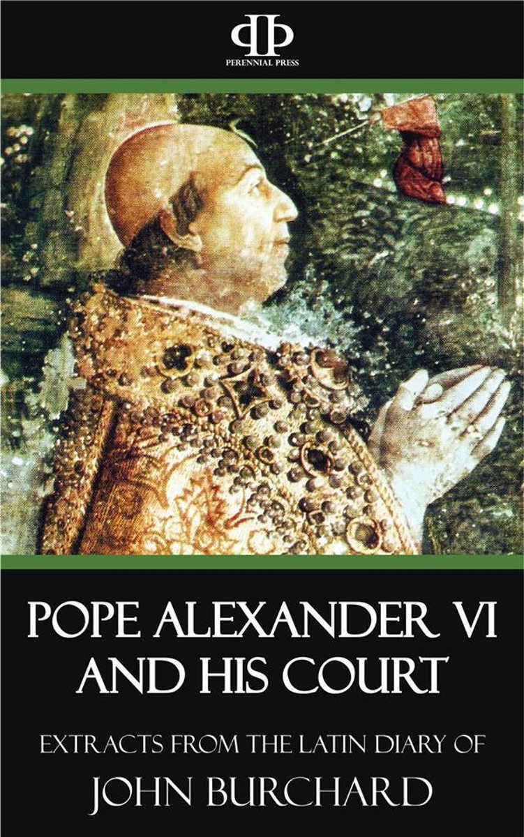 Pope Alexander VI and His Court - Extracts from the Latin Diary of John Burchard