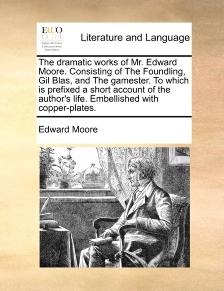The Dramatic Works of Mr. Edward Moore. Consisting of the Foundling, Gil Blas, and the Gamester. to Which Is Prefixed a Short Account of the Author's Life. Embellished with Copper-Plates