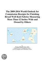 The 2009-2014 World Outlook for Commission Receipts for Finishing Broad Weft Knit Fabrics Measuring More Than 12 Inches Wide and Owned by Others