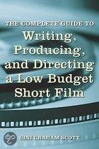 The Complete Guide to Writing, Producing and Directing a Low Budget Short Film