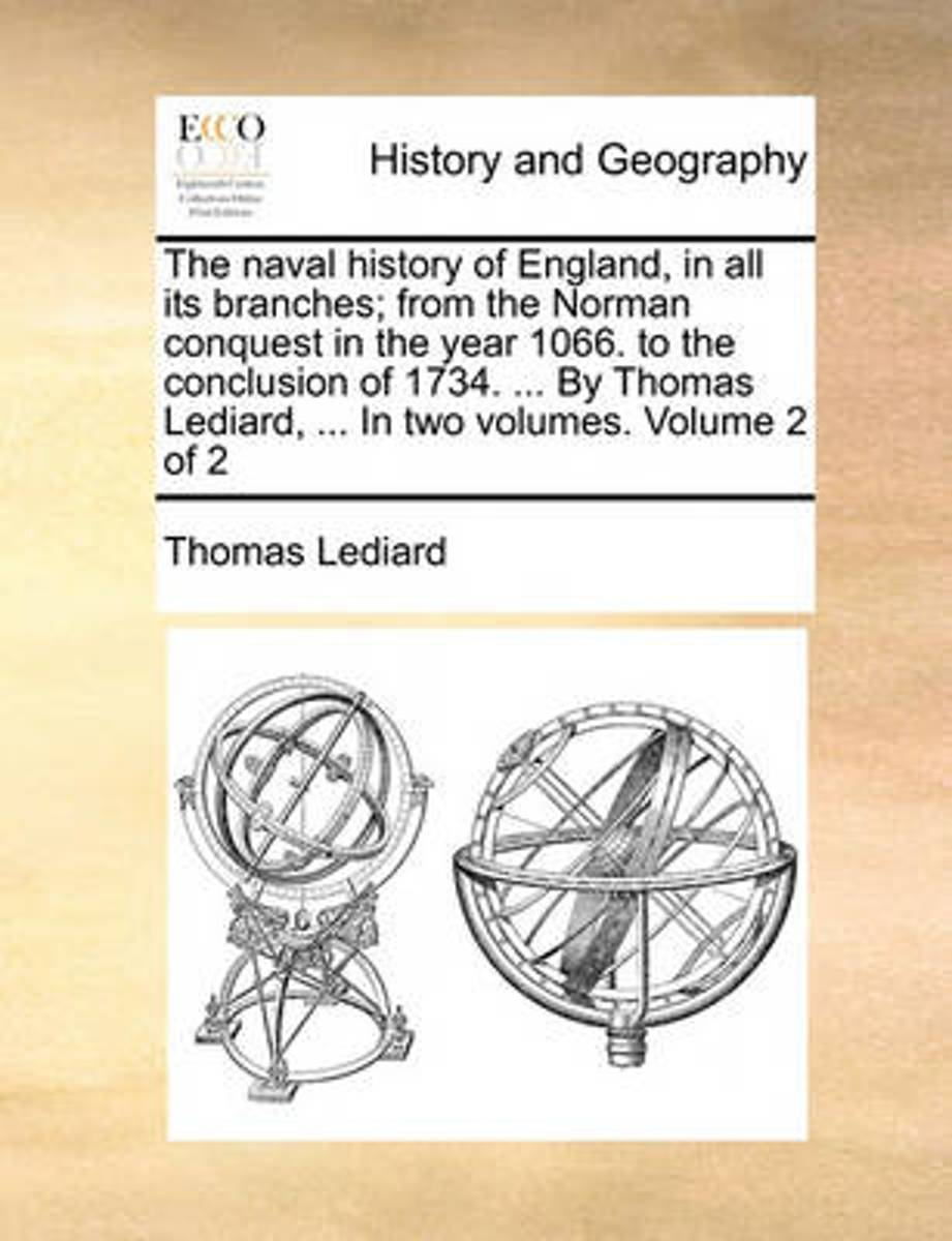 The Naval History of England, in All Its Branches; From the Norman Conquest in the Year 1066. to the Conclusion of 1734. ... by Thomas Lediard, ... in Two Volumes. Volume 2 of 2