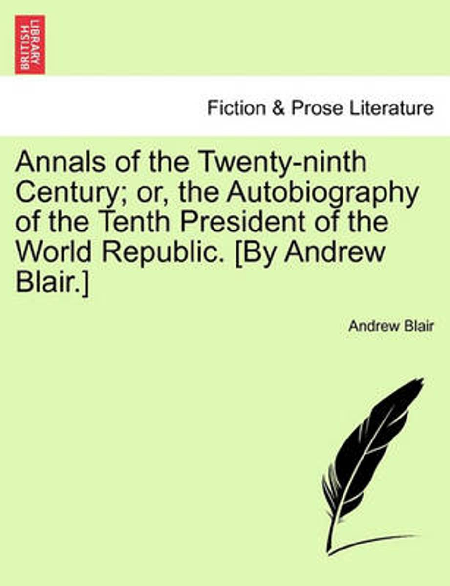 Annals of the Twenty-Ninth Century; Or, the Autobiography of the Tenth President of the World Republic. [By Andrew Blair.]