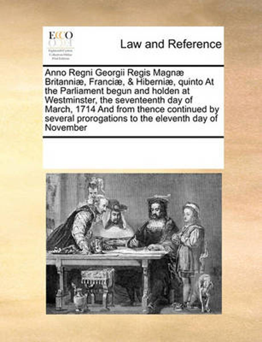 Anno Regni Georgii Regis Magnae Britanniae, Franciae, & Hiberniae, Quinto at the Parliament Begun and Holden at Westminster, the Seventeenth Day of March, 1714 and from Thence Continued by Se