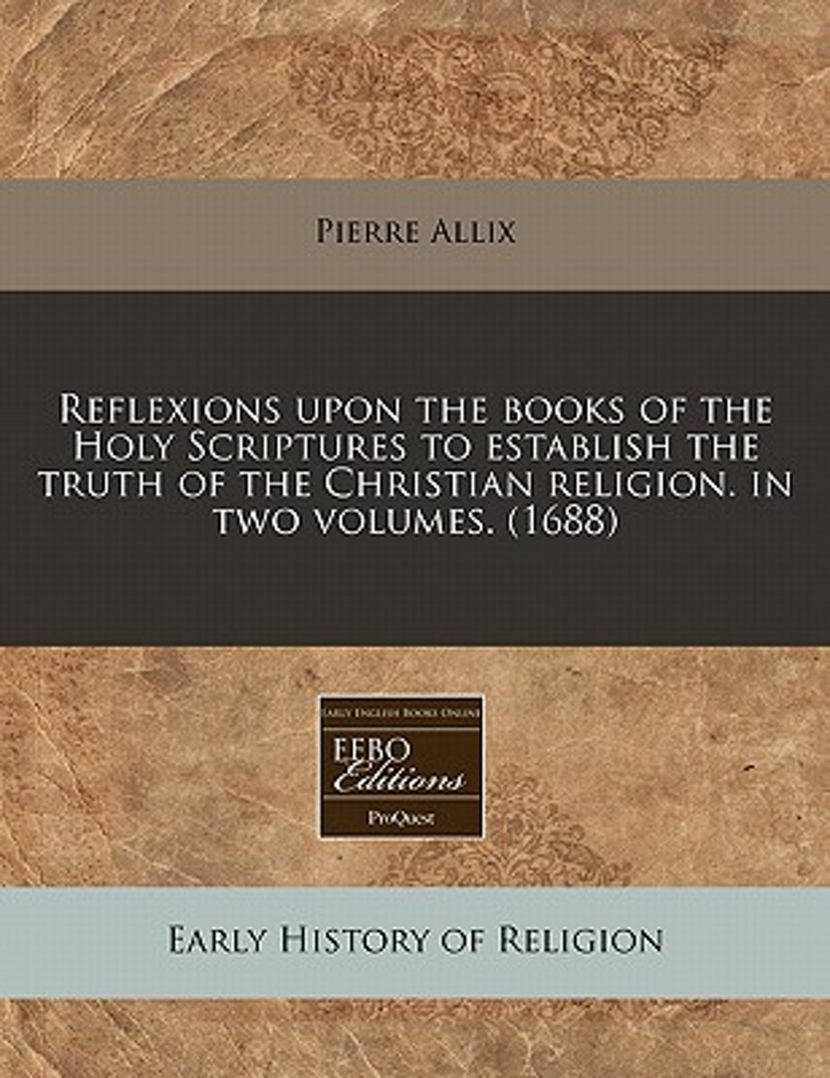 Reflexions Upon the Books of the Holy Scriptures to Establish the Truth of the Christian Religion. in Two Volumes. (1688)