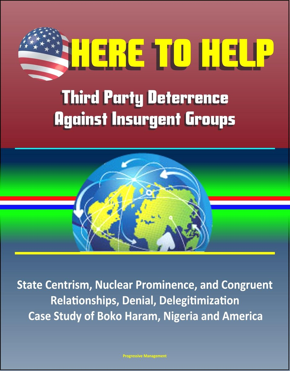 Here to Help: Third Party Deterrence Against Insurgent Groups - State Centrism, Nuclear Prominence, and Congruent Relationships, Denial, Delegitimization, Case Study of Boko Haram, Nigeria an