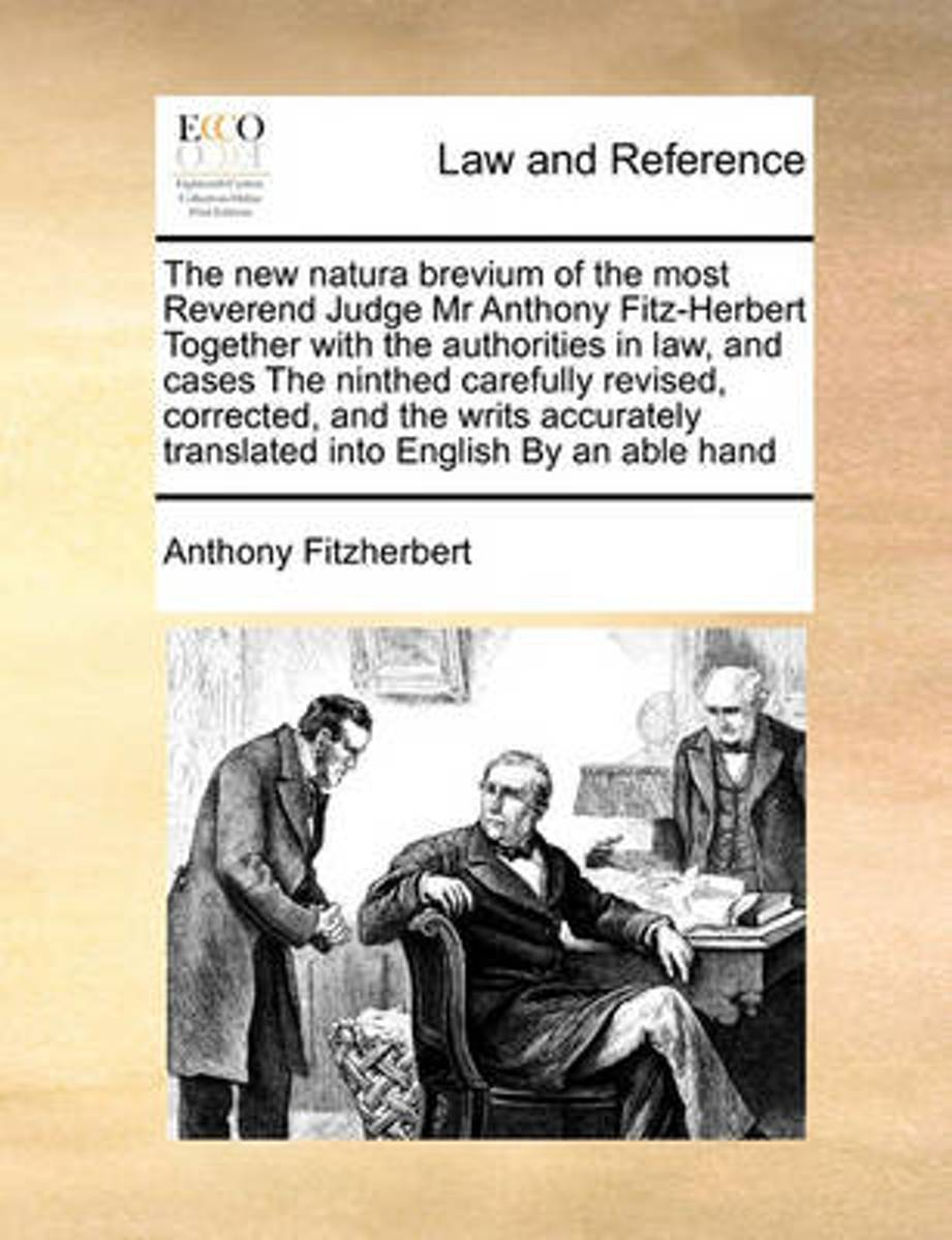 The New Natura Brevium of the Most Reverend Judge MR Anthony Fitz-Herbert Together with the Authorities in Law, and Cases the Ninthed Carefully Revised, Corrected, and the Writs Accurately Tr