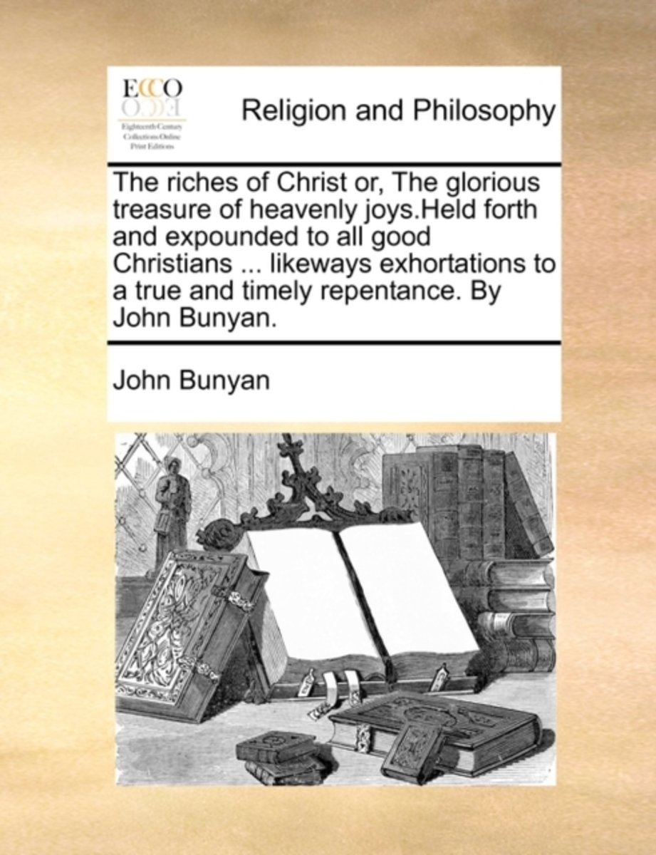 The Riches of Christ Or, the Glorious Treasure of Heavenly Joys.Held Forth and Expounded to All Good Christians ... Likeways Exhortations to a True and Timely Repentance. by John Bunyan.