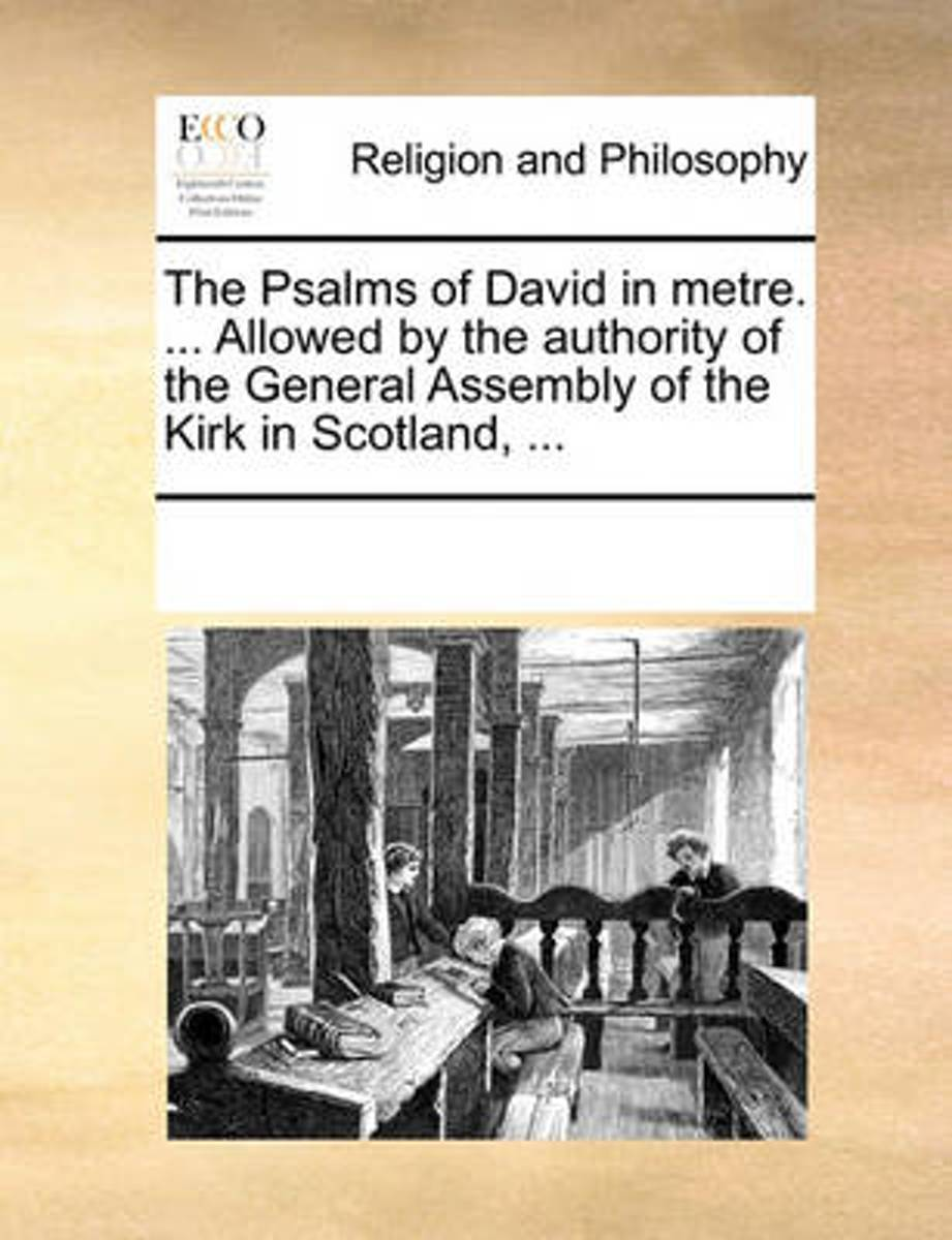 The Psalms of David in Metre. ... Allowed by the Authority of the General Assembly of the Kirk in Scotland, ...