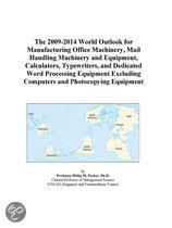The 2009-2014 World Outlook for Manufacturing Office Machinery, Mail Handling Machinery and Equipment, Calculators, Typewriters, and Dedicated Word Pr