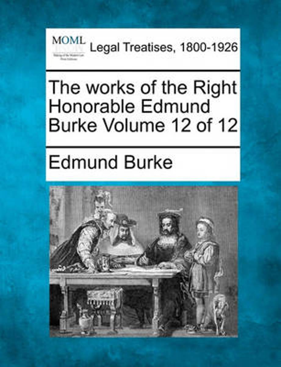 The Works of the Right Honorable Edmund Burke Volume 12 of 12