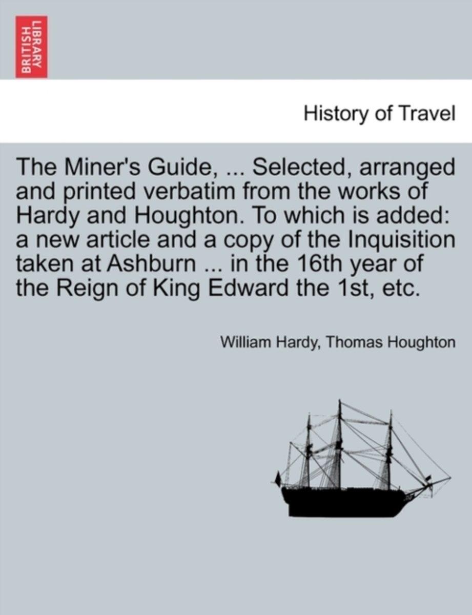 The Miner's Guide, ... Selected, Arranged and Printed Verbatim from the Works of Hardy and Houghton. to Which Is Added
