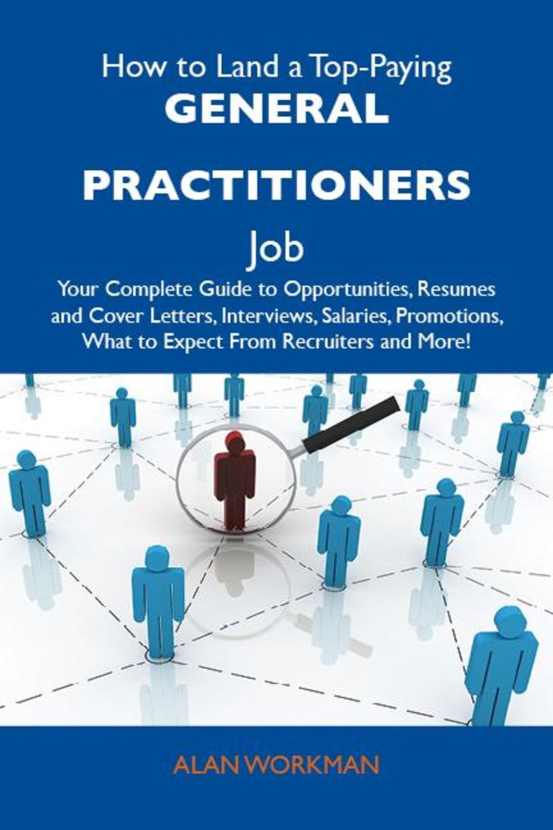 How to Land a Top-Paying General practitioners Job: Your Complete Guide to Opportunities, Resumes and Cover Letters, Interviews, Salaries, Promotions, What to Expect From Recruiters and More