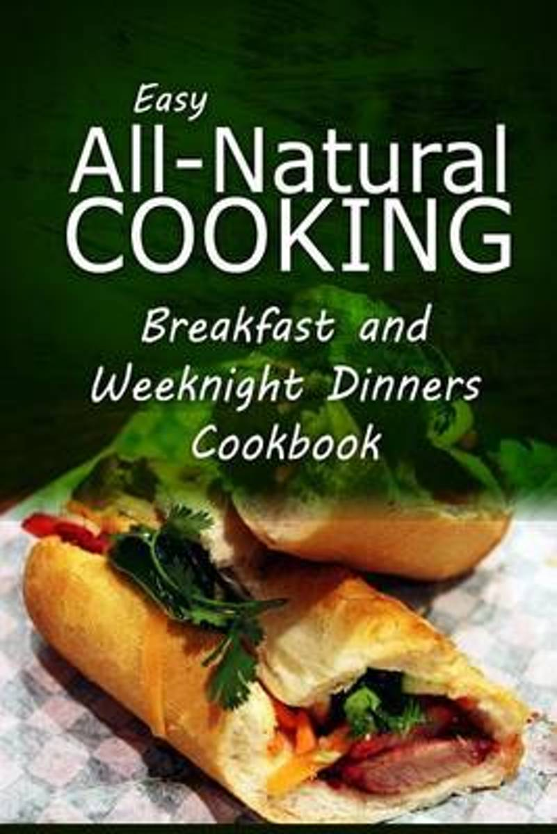 Easy All-Natural Cooking - Breakfast and Weeknight Dinners Cookbook