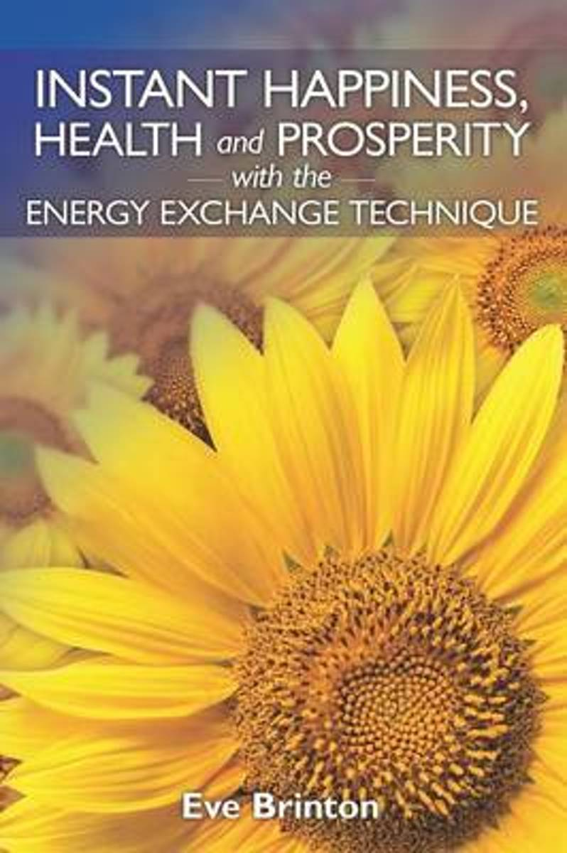Instant Happiness, Health, and Prosperity with the Energy Exchange Technique