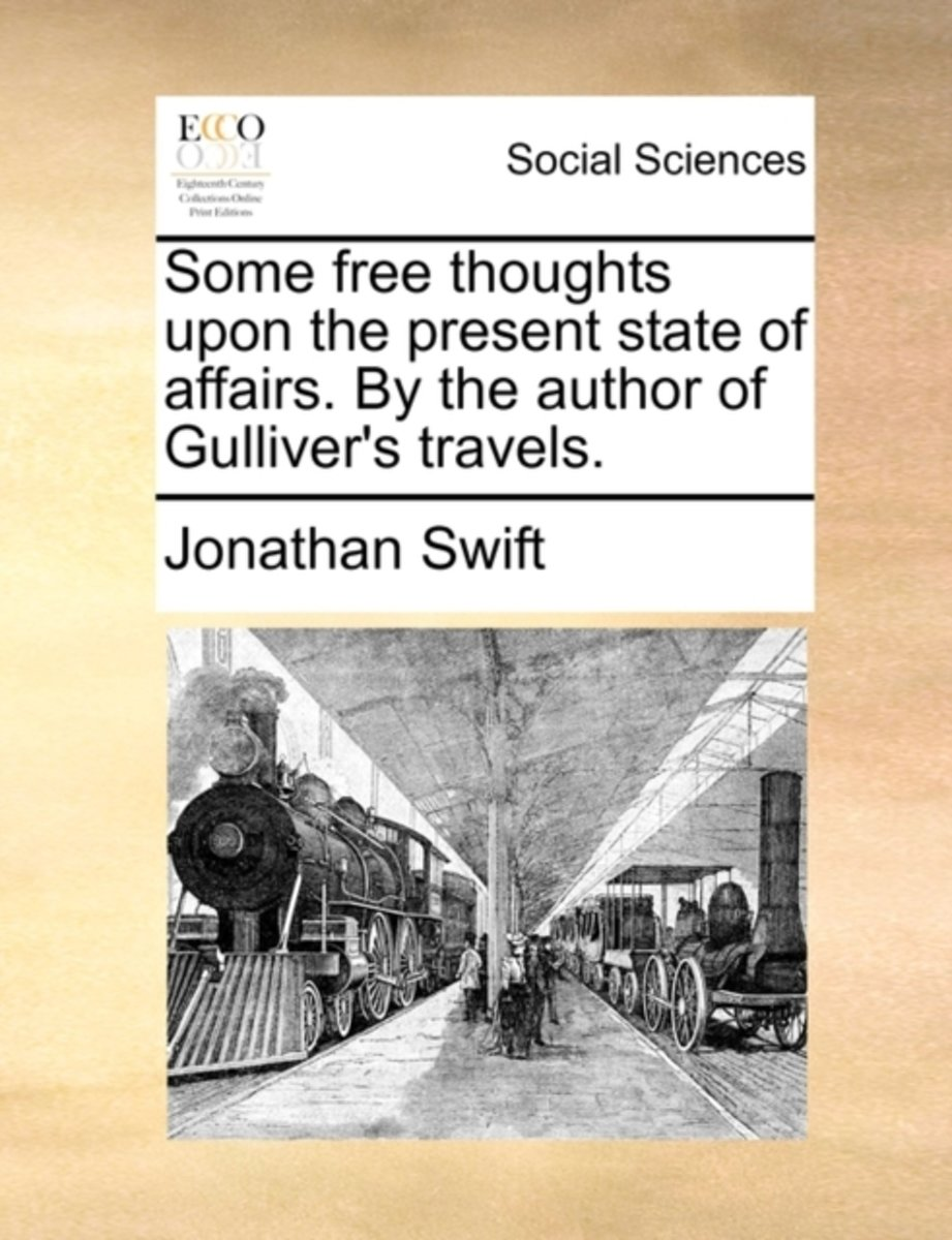 Some Free Thoughts Upon the Present State of Affairs. by the Author of Gulliver's Travels