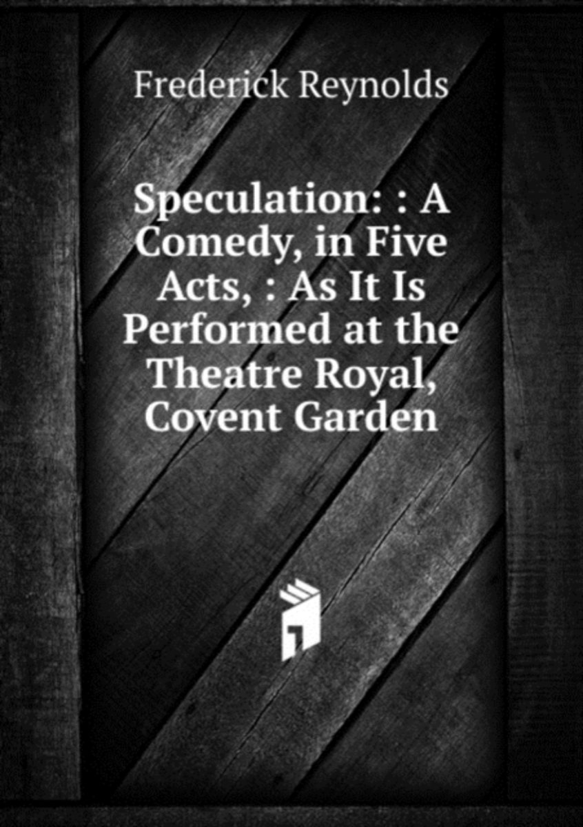 Speculation: : a Comedy, in Five Acts, : As It Is Performed at the Theatre Royal, Covent Garden