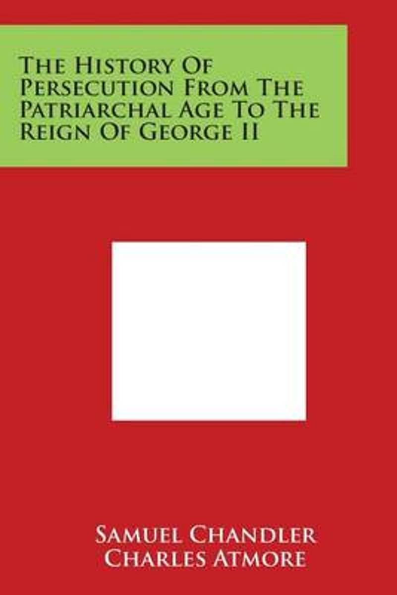 The History of Persecution from the Patriarchal Age to the Reign of George II