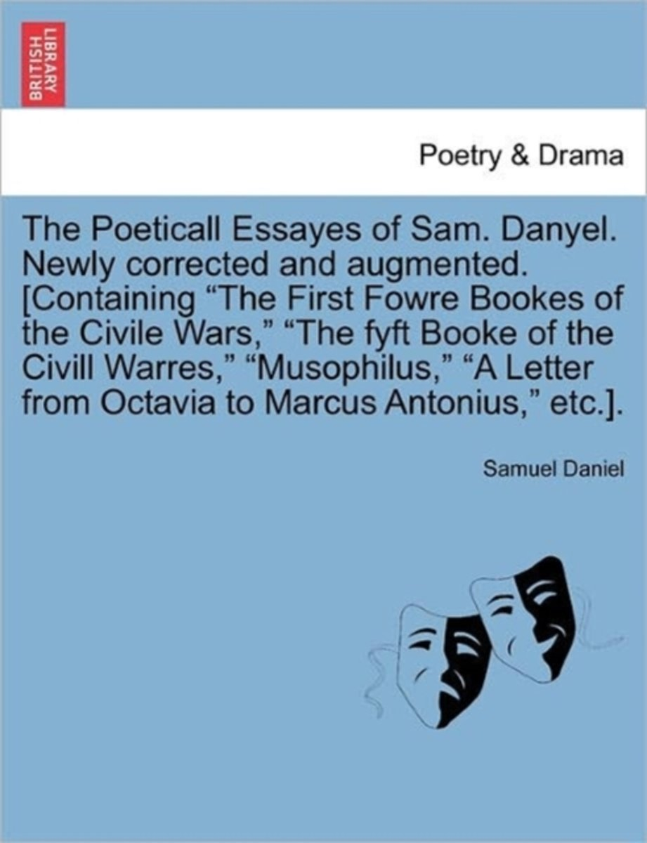The Poeticall Essayes of Sam. Danyel. Newly Corrected and Augmented. [Containing the First Fowre Bookes of the Civile Wars, the Fyft Booke of the CIVILL Warres, Musophilus, a Letter from Octa