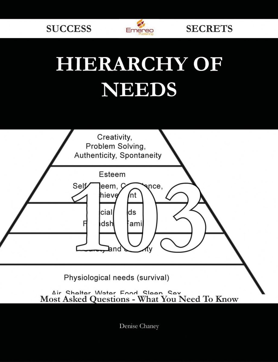 Hierarchy of Needs 103 Success Secrets - 103 Most Asked Questions On Hierarchy of Needs - What You Need To Know