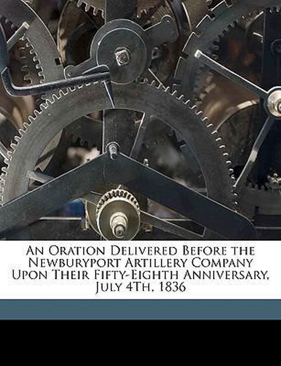 An Oration Delivered Before the Newburyport Artillery Company Upon Their Fifty-Eighth Anniversary, July 4th, 1836