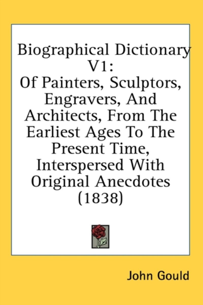 Biographical Dictionary V1: of Painters, Sculptors, Engravers, and Architects, from the Earliest Ages to the Present Time, Interspersed with Original