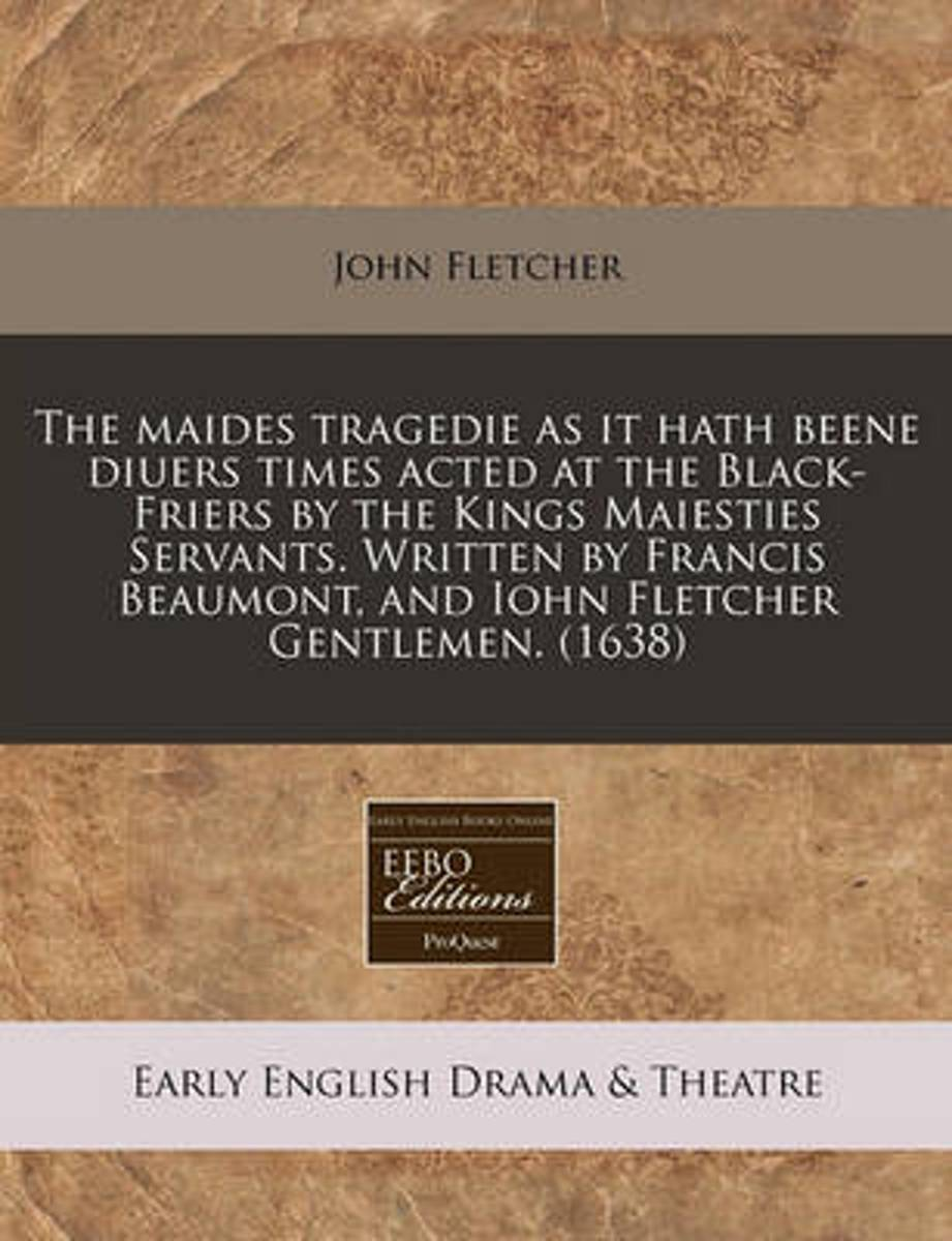 The Maides Tragedie as It Hath Beene Diuers Times Acted at the Black-Friers by the Kings Maiesties Servants. Written by Francis Beaumont, and Iohn Fletcher Gentlemen. (1638)