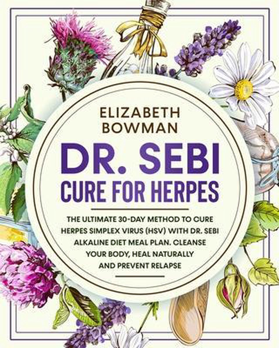 Dr. Sebi Cure for Herpes: The Ultimate 30-Day Method to Cure Herpes Simplex Virus (HSV) With Dr. Sebi Alkaline Diet Meal Plan. Cleanse Your Body