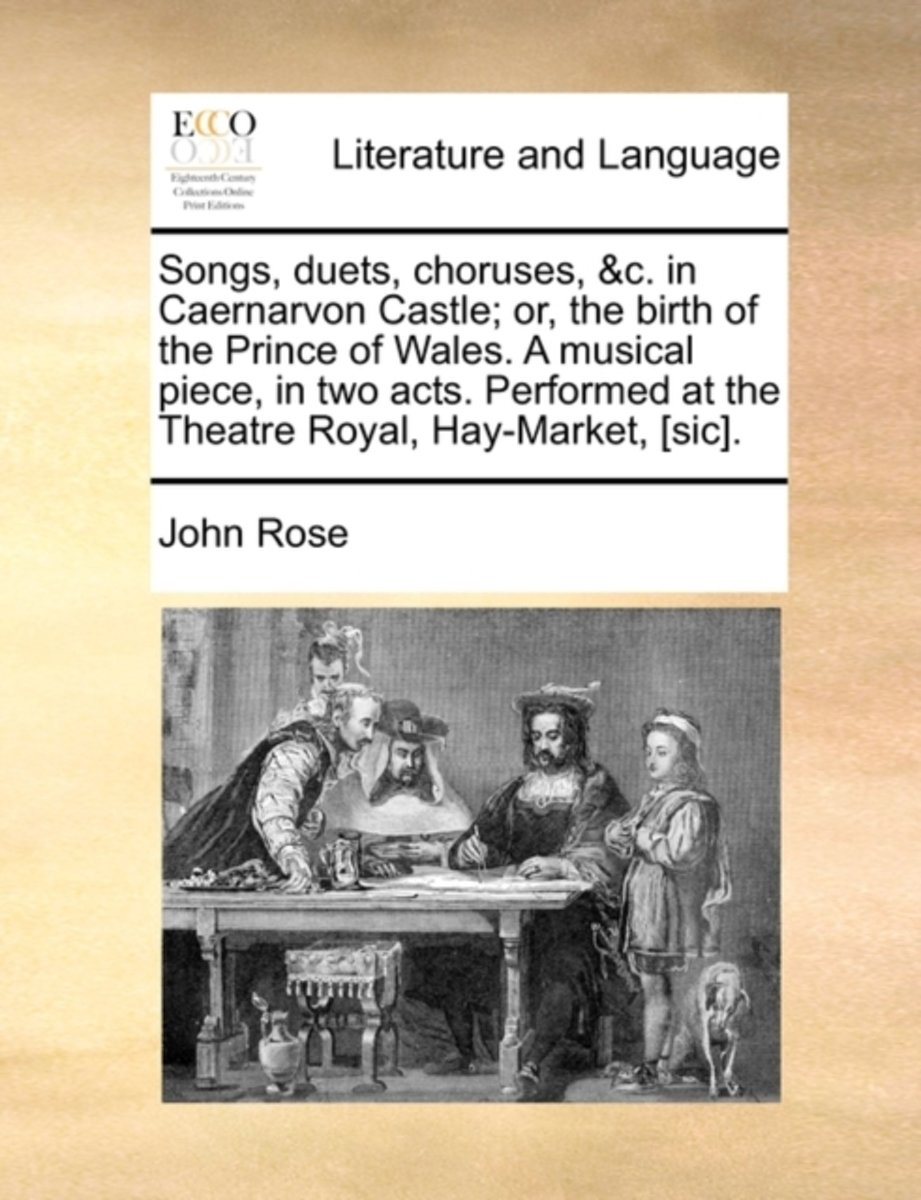 Songs, Duets, Choruses, &C. in Caernarvon Castle; Or, the Birth of the Prince of Wales. a Musical Piece, in Two Acts. Performed at the Theatre Royal, Hay-Market, [Sic].