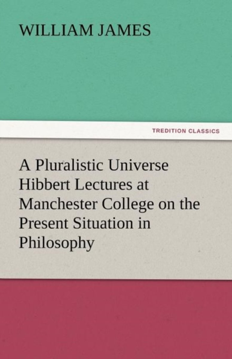 A Pluralistic Universe Hibbert Lectures at Manchester College on the Present Situation in Philosophy