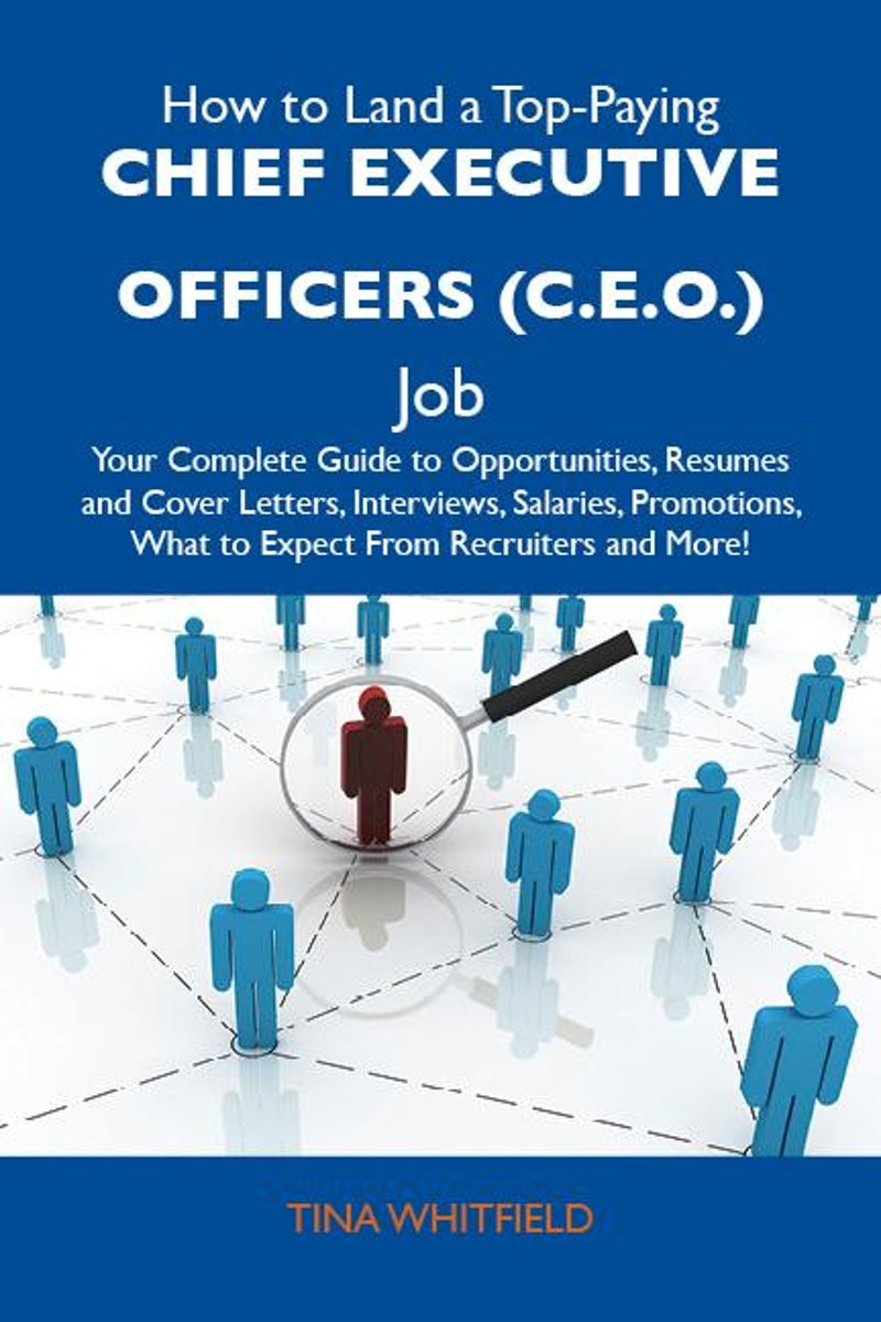 How to Land a Top-Paying Chief executive officers (C.E.O.) Job: Your Complete Guide to Opportunities, Resumes and Cover Letters, Interviews, Salaries, Promotions, What to Expect From Recruite