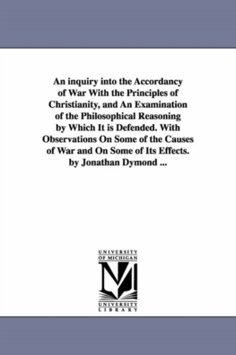 An Inquiry Into the Accordancy of War with the Principles of Christianity, and an Examination of the Philosophical Reasoning by Which It Is Defended. with Observations on Some of the Causes o