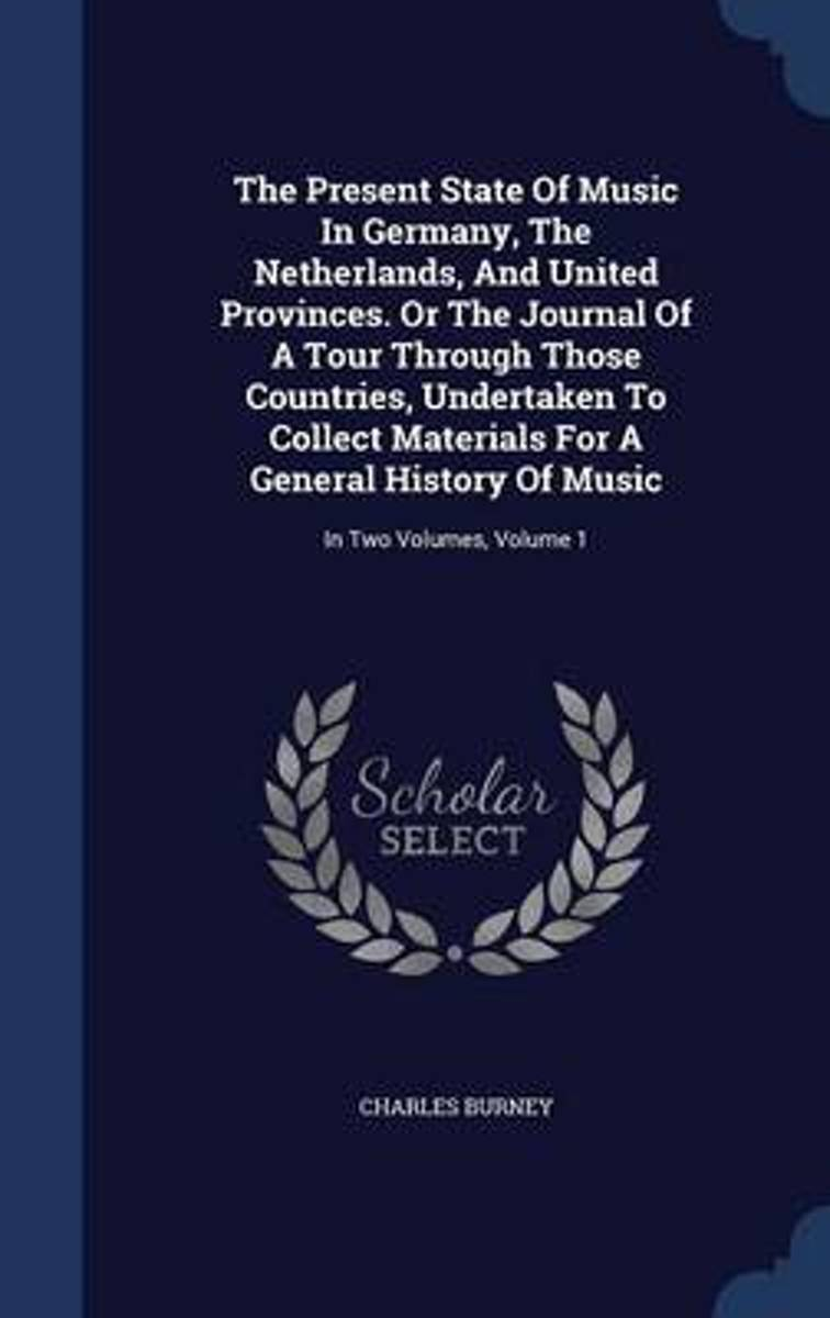 The Present State of Music in Germany, the Netherlands, and United Provinces. or the Journal of a Tour Through Those Countries, Undertaken to Collect Materials for a General History of Music
