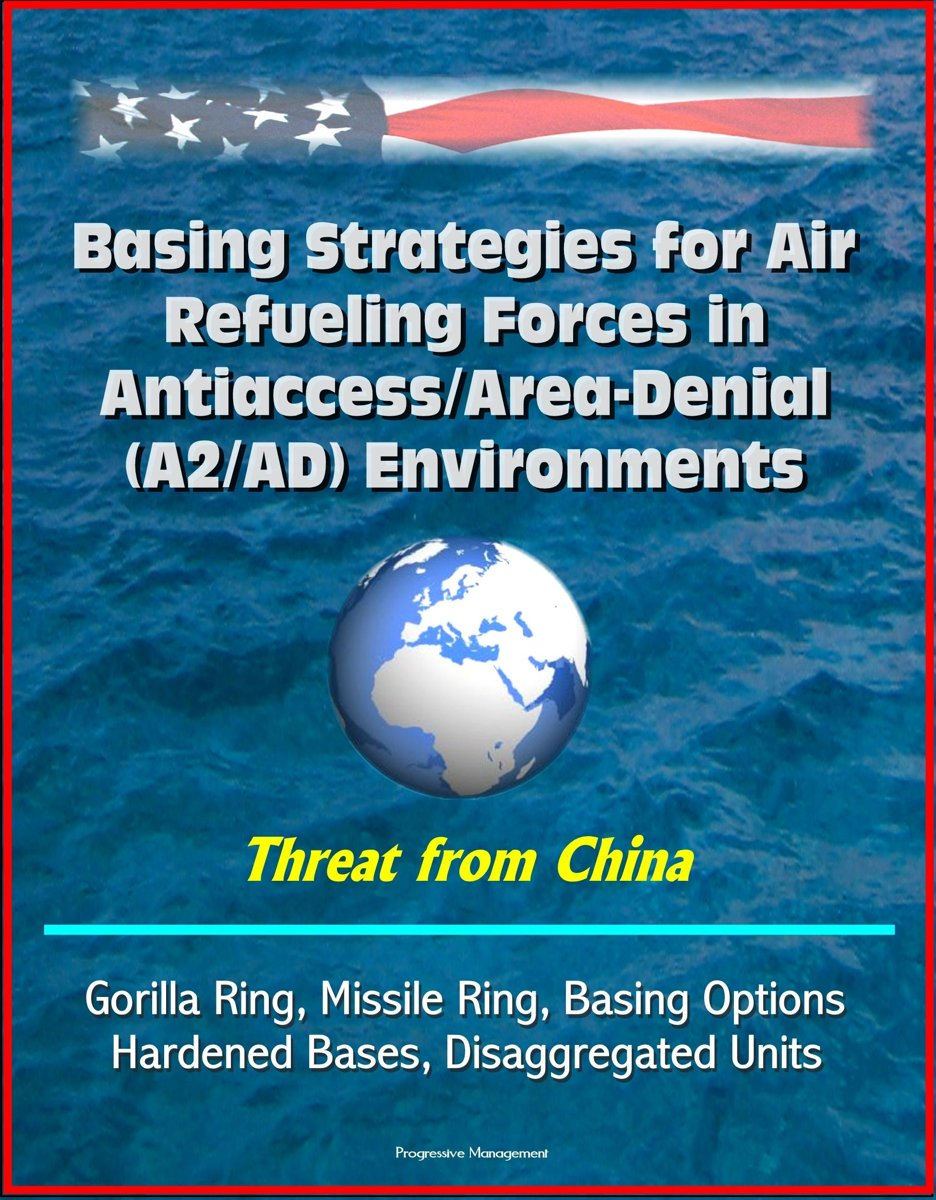 Basing Strategies for Air Refueling Forces in Antiaccess/Area-Denial (A2/AD) Environments - Threat from China, Gorilla Ring, Missile Ring, Basing Options, Hardened Bases, Disaggregated Units