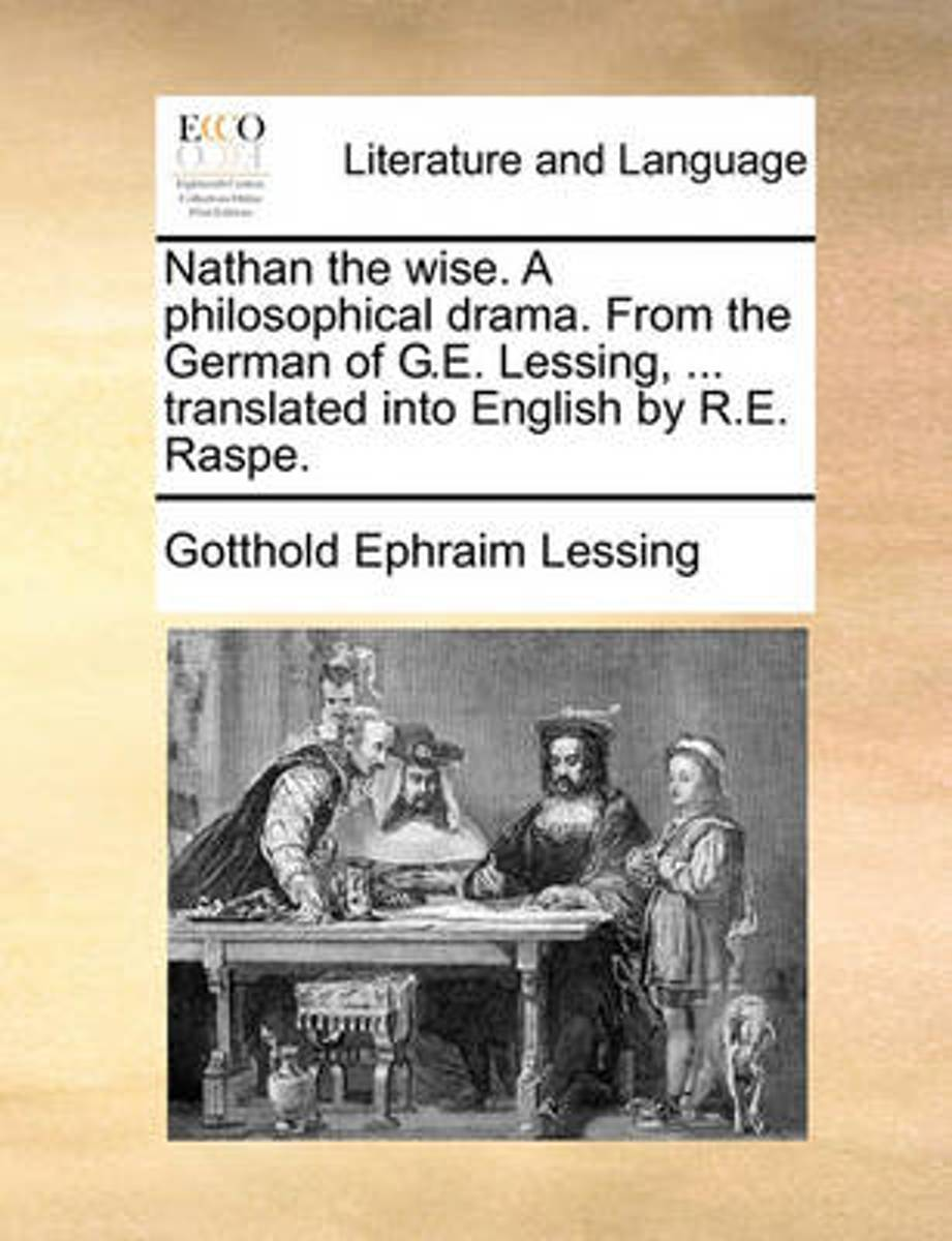 Nathan the Wise. a Philosophical Drama. from the German of G.E. Lessing, ... Translated Into English by R.E. Raspe.
