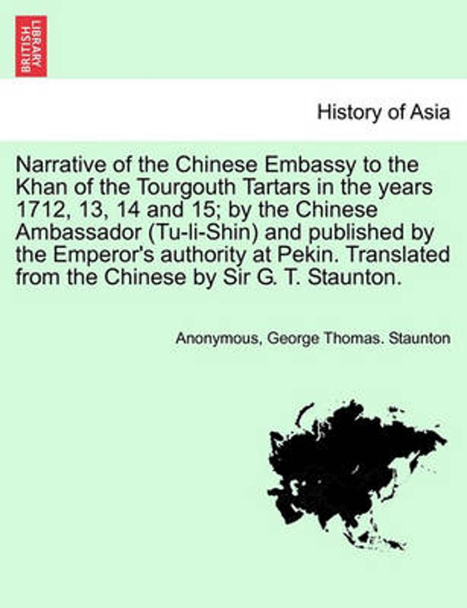 Narrative of the Chinese Embassy to the Khan of the Tourgouth Tartars in the Years 1712, 13, 14 and 15; By the Chinese Ambassador (Tu-Li-Shin) and Published by the Emperor's Authority at Peki